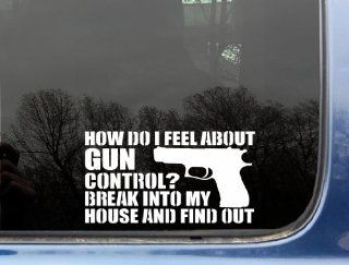 "How do I feel about Gun Control? Break into my house and find out   7"" x 3 7/8"" funny die cut vinyl decal / sticker for window, truck, car, laptop, etc Automotive"