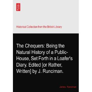 The Chequers Being the Natural History of a Public House, Set Forth in a Loafer's Diary. Edited [or Rather, Written] by J. Runciman. James. Runciman Books