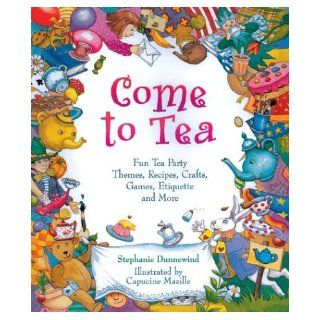 Come to Tea Fun Tea Party Themes, Recipes, Crafts, Games, Etiquette and More Stephanie Dunnewind, Capucine Mazille, Dan Potash 0049725508545 Books