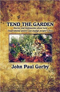 Tend the Garden Stories and testimonies about how inspirational poetry can change people's lives (9781424199860) John Paul Gorby Books