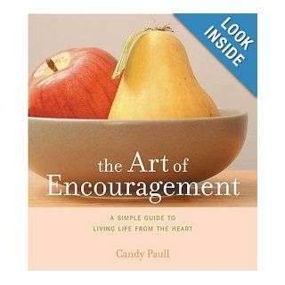 The Art of Encouragement A Simple Guide to Living Life from the Heart (Artful Living) Candy Paull 9781584794462 Books