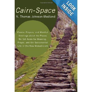 Cairn Space Poems, Prayers, and Mindful Amblings about the Places We Set Aside for Meaning, Prayer, and the Sacramental Life in the New Monasticism N. Thomas Johnson Medland 9781608996834 Books