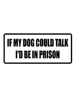 "2"" wide helmet hard hat IF MY DOG COULD TALK I'D BE IN PRISON. Printed funny saying bumper sticker decal for any smooth surface such as windows bumpers laptops or any smooth surface."