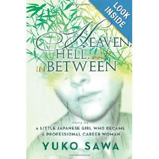 Heaven, Hell, and in Between Story By A Little Japanese Girl Who Became A Professional Career Woman Yuko Sawa 9781483670812 Books