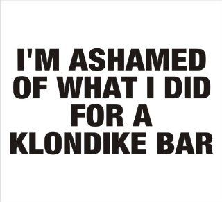 "I'm Ashamed of What I Did For a Klondike Bar Funny, Car, Window, Bumper, Laptop, Notebook, etc. Vinyl Sticker Decal 6.5""x4""in. in BLACK   Exterior Window sticker with"