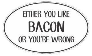 Either you like bacon or you're wrong funny joke vinyl decals bumper stickers Automotive
