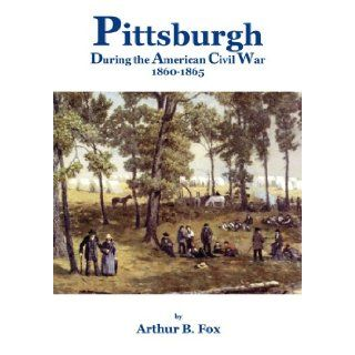 Pittsburgh during the American Civil War 1860 1865 Arthur B. Fox, M.A. 9780979377297 Books