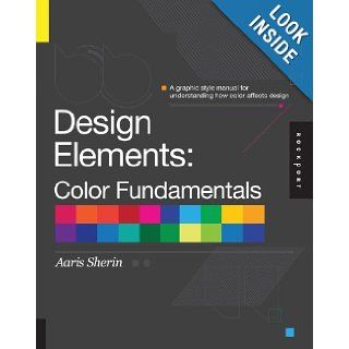 Design Elements, Color Fundamentals A Graphic Style Manual for Understanding How Color Affects Design Aaris Sherin 9781592537198 Books