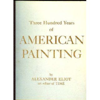 Three Hundred Years of American Painting Alexander ELIOT Books