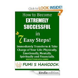 "How to Become Extremely Successful in 7 Easy Steps""Immediately Transform & Take Charge of Your Life Physically, Emotionally, Mentally, Spiritually and (Respect Your Life Series)   Kindle edition by Fumi Hancock. Self Help Kindle eBooks"