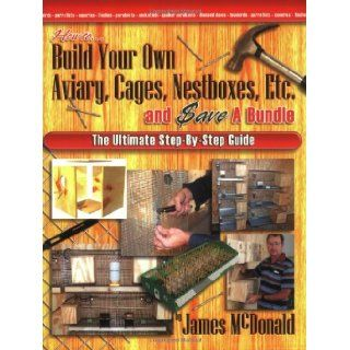 How to Build Your Own Aviary, Cages, Nestboxes, Etc. and $ave a Bundle The Ultimate Step by Step Guide James McDonald 9780974390413 Books