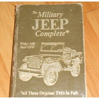The Military Jeep Complete, Willys Mb/Ford Gpw All Three Original Tm's in Full (Its Technical manual, TM 9 803, TM 9 1803A, TM 9 1803B) United States. Dept. of the Army 9780911160475 Books