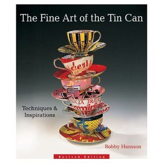 The Fine Art of the Tin Can Techniques & Inspirations Bobby Hansson 9781579906795 Books