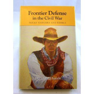 Frontier Defense in the Civil War Texas' Rangers and Rebels (Centennial series of the Association of Former Students, Texas A&M University) David Paul Smith 9780890964842 Books
