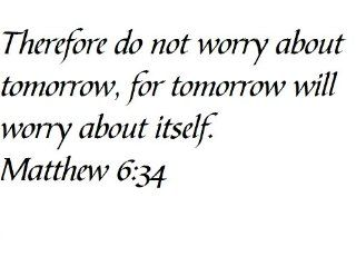 Therefore do not worry about tomorrow, for tomorrow will worry about itself. Matthew 634   Wall and home scripture, lettering, quotes, images, stickers, decals, art, and more