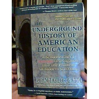 The Underground History of American Education A School Teacher's Intimate Investigation Into the Problem of Modern Schooling John Taylor Gatto 9780945700043 Books