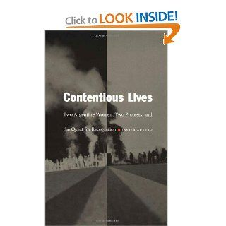 Contentious Lives Two Argentine Women, Two Protests, and the Quest for Recognition (Latin America Otherwise) Javier Auyero 9780822331155 Books