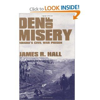 Den of Misery Indiana's Civil War Prison James R. Hall 9781589803510 Books