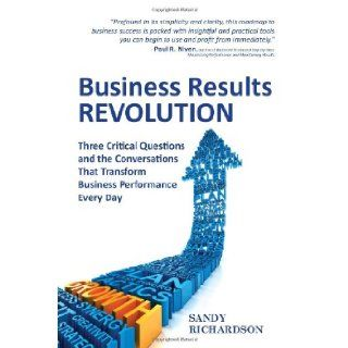 Business Results Revolution Three Critical Questions and the Conversations That Transform Business Performance Every Day Sandy Richardson 9780986489907 Books