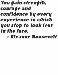 Inspirational and Motivational Life Lesson Positive Attitude and Outlook Saying by First Lady US Politician Eleanor Roosevelt You gain strength courage and confidence by every experience in which you stop to look fear in the face Picture Wall Quote Decal f