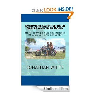 Everyone Said I Should Write Another Book More Travels and Adventures of A Sailor and Explorer (Everyone SaidBook 2)   Kindle edition by Jonathan White, Joell White. Biographies & Memoirs Kindle eBooks @ .