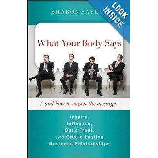 What Your Body Says (And How to Master the Message) Inspire, Influence, Build Trust, and Create Lasting Business Relationships Sharon Sayler 9780470599167 Books